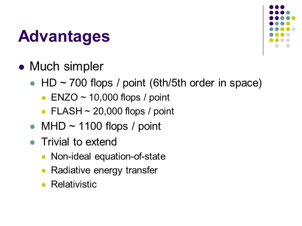 Advantages Much simpler HD ~ 700 flops / point (6th/5th order in space) ENZO ~ 10,000 flops / point FLASH ~ 20,000 flops / point MHD ~ 1100 flops / point Trivial to extend Non-ideal equation-of-state Radiative energy transfer Relativistic