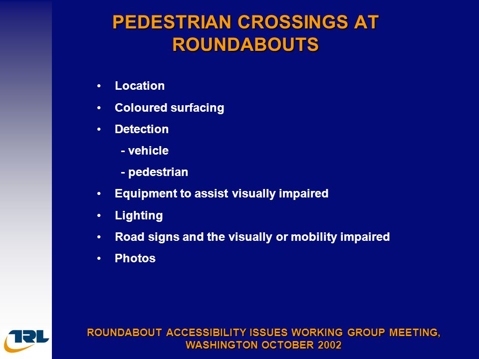 PEDESTRIAN CROSSINGS AT ROUNDABOUTS ROUNDABOUT ACCESSIBILITY ISSUES WORKING GROUP MEETING, WASHINGTON OCTOBER 2002 Location Coloured surfacing Detection - vehicle - pedestrian Equipment to assist visually impaired Lighting Road signs and the visually or mobility impaired Photos