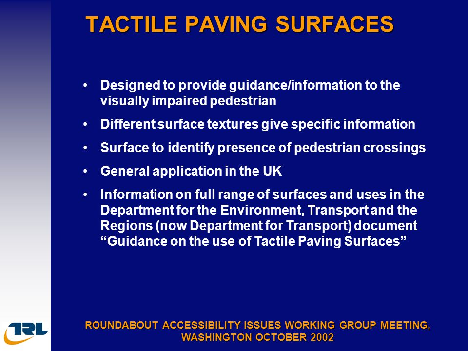 TACTILE PAVING SURFACES ROUNDABOUT ACCESSIBILITY ISSUES WORKING GROUP MEETING, WASHINGTON OCTOBER 2002 Designed to provide guidance/information to the visually impaired pedestrian Different surface textures give specific information Surface to identify presence of pedestrian crossings General application in the UK Information on full range of surfaces and uses in the Department for the Environment, Transport and the Regions (now Department for Transport) document Guidance on the use of Tactile Paving Surfaces