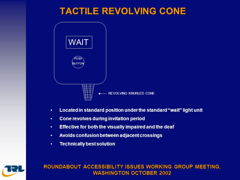 TACTILE REVOLVING CONE ROUNDABOUT ACCESSIBILITY ISSUES WORKING GROUP MEETING, WASHINGTON OCTOBER 2002 Located in standard position under the standard wait light unit Cone revolves during invitation period Effective for both the visually impaired and the deaf Avoids confusion between adjacent crossings Technically best solution WAIT PUSH BUTTON REVOLVING KNURLED CONE