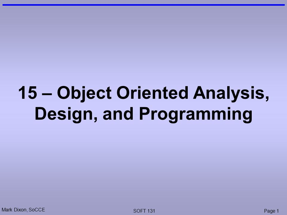 Mark Dixon, SoCCE SOFT 131Page 1 15 – Object Oriented Analysis, Design, and Programming