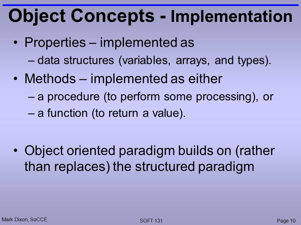 Mark Dixon, SoCCE SOFT 131Page 10 Object Concepts - Implementation Properties – implemented as –data structures (variables, arrays, and types).
