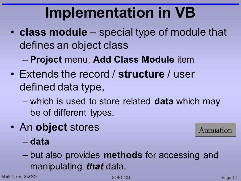 Mark Dixon, SoCCE SOFT 131Page 12 Implementation in VB class module – special type of module that defines an object class –Project menu, Add Class Module item Extends the record / structure / user defined data type, –which is used to store related data which may be of different types.