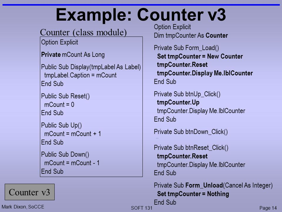 Mark Dixon, SoCCE SOFT 131Page 14 Example: Counter v3 Option Explicit Dim tmpCounter As Counter Private Sub Form_Load() Set tmpCounter = New Counter tmpCounter.Reset tmpCounter.Display Me.lblCounter End Sub Private Sub btnUp_Click() tmpCounter.Up tmpCounter.Display Me.lblCounter End Sub Private Sub btnDown_Click() … Private Sub btnReset_Click() tmpCounter.Reset tmpCounter.Display Me.lblCounter End Sub Private Sub Form_Unload (Cancel As Integer) Set tmpCounter = Nothing End Sub Counter v3 Option Explicit Private mCount As Long Public Sub Display(tmpLabel As Label) tmpLabel.Caption = mCount End Sub Public Sub Reset() mCount = 0 End Sub Public Sub Up() mCount = mCount + 1 End Sub Public Sub Down() mCount = mCount - 1 End Sub Counter (class module)