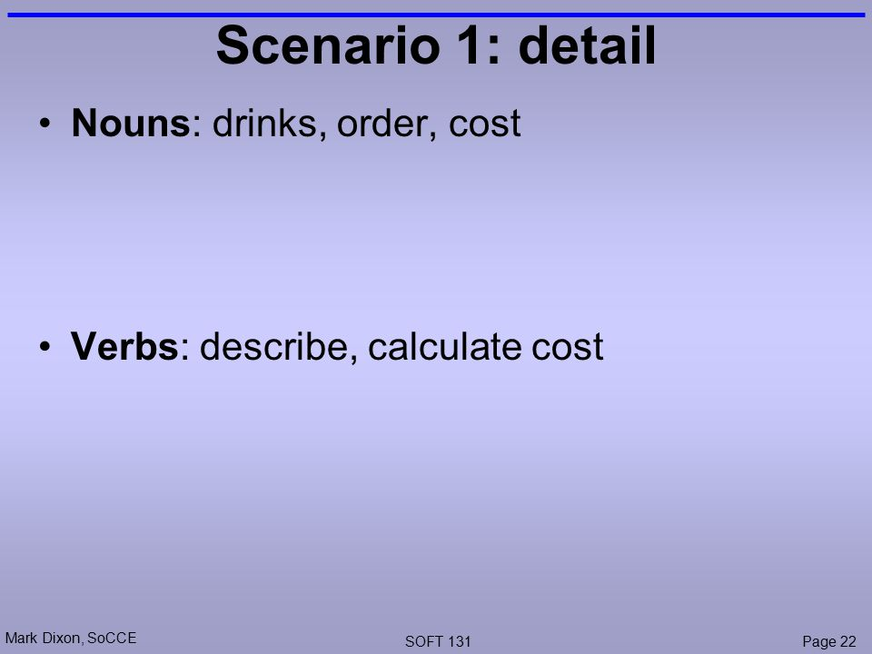 Mark Dixon, SoCCE SOFT 131Page 22 Scenario 1: detail Nouns: drinks, order, cost Verbs: describe, calculate cost