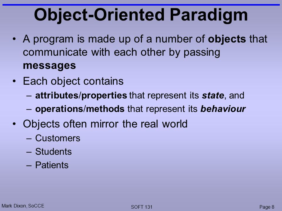 Mark Dixon, SoCCE SOFT 131Page 8 Object-Oriented Paradigm A program is made up of a number of objects that communicate with each other by passing messages Each object contains –attributes/properties that represent its state, and –operations/methods that represent its behaviour Objects often mirror the real world –Customers –Students –Patients