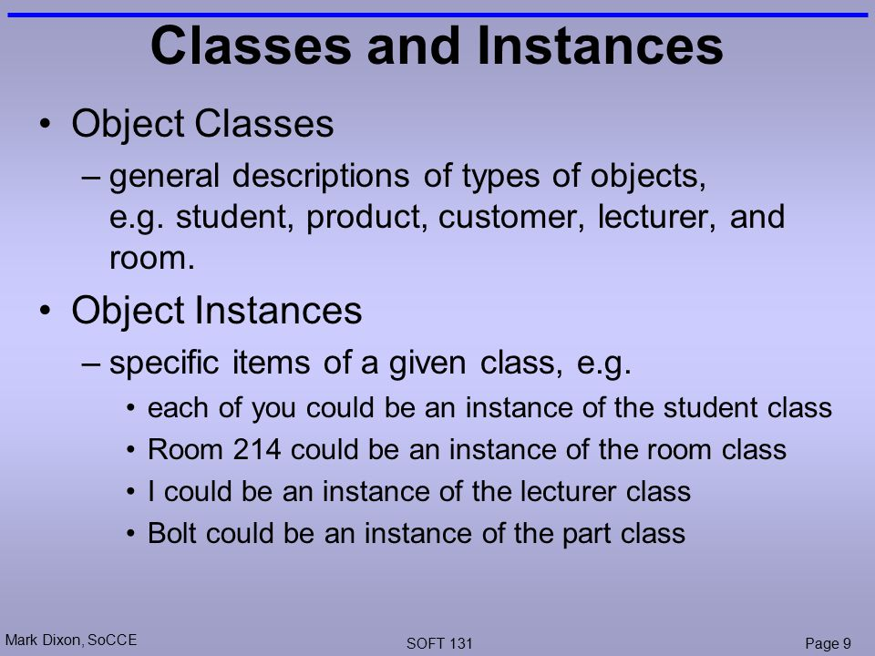 Mark Dixon, SoCCE SOFT 131Page 9 Classes and Instances Object Classes –general descriptions of types of objects, e.g.