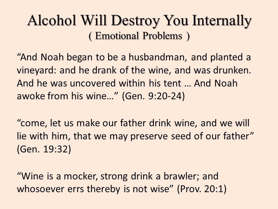 "Alcohol Will Destroy You Internally ( Emotional Problems ) ""And Noah began to be a husbandman, and planted a vineyard: and he drank of the wine, and w"