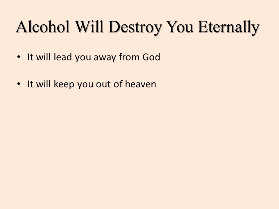 Alcohol Will Destroy You Eternally It will lead you away from God It will keep you out of heaven