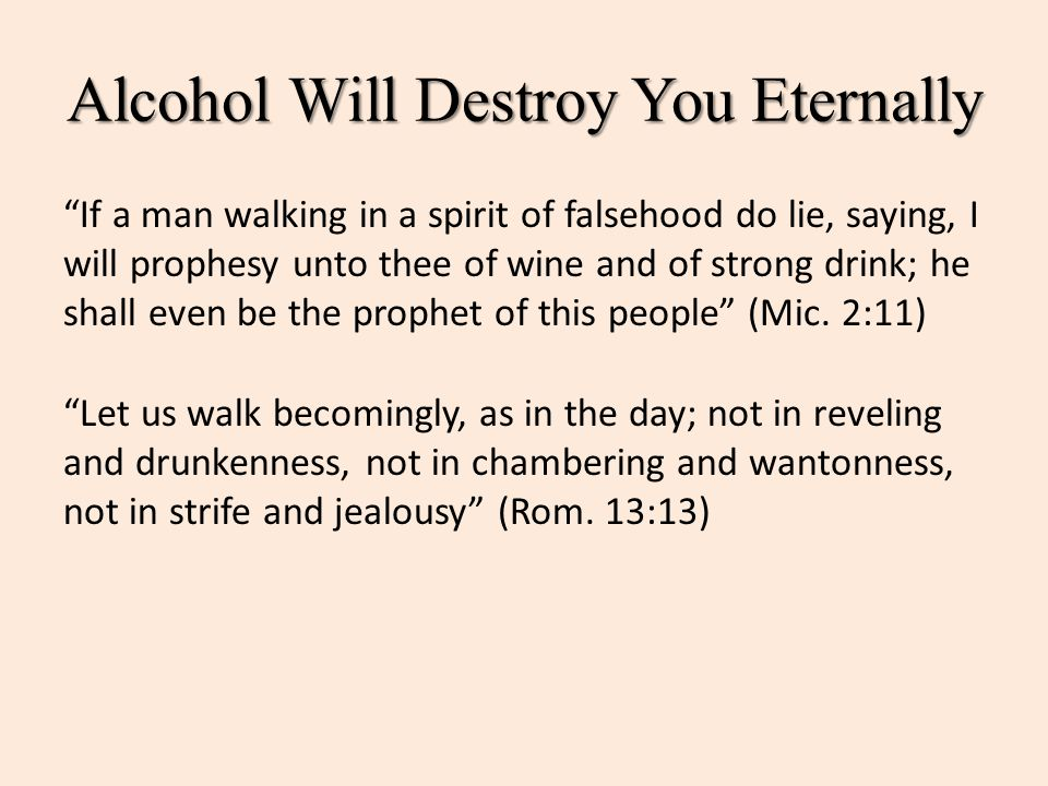 "Alcohol Will Destroy You Eternally ""If a man walking in a spirit of falsehood do lie, saying, I will prophesy unto thee of wine and of strong drink; h"