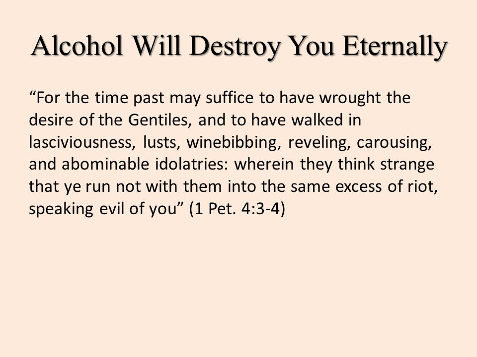 "Alcohol Will Destroy You Eternally ""For the time past may suffice to have wrought the desire of the Gentiles, and to have walked in lasciviousness, lu"