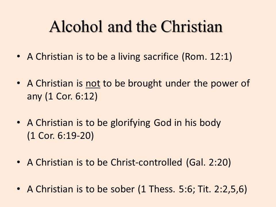 Alcohol and the Christian A Christian is to be a living sacrifice (Rom. 12:1) A Christian is not to be brought under the power of any (1 Cor. 6:12) A