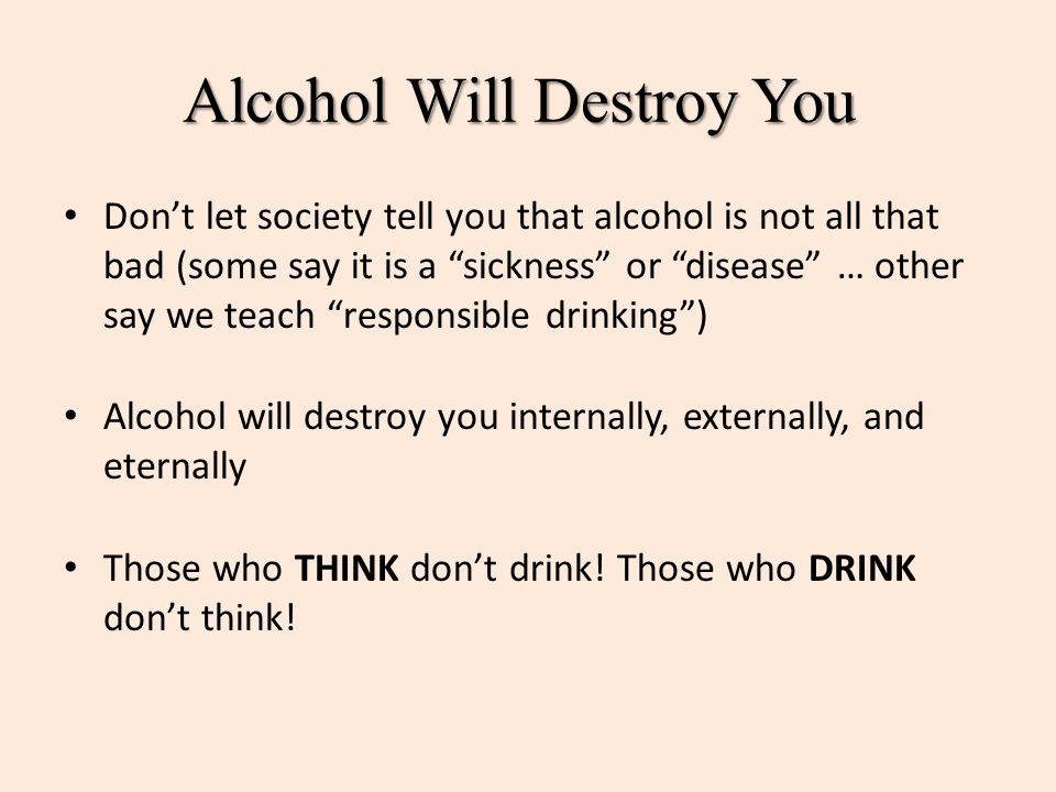 "Alcohol Will Destroy You Don't let society tell you that alcohol is not all that bad (some say it is a ""sickness"" or ""disease"" … other say we teach ""r"