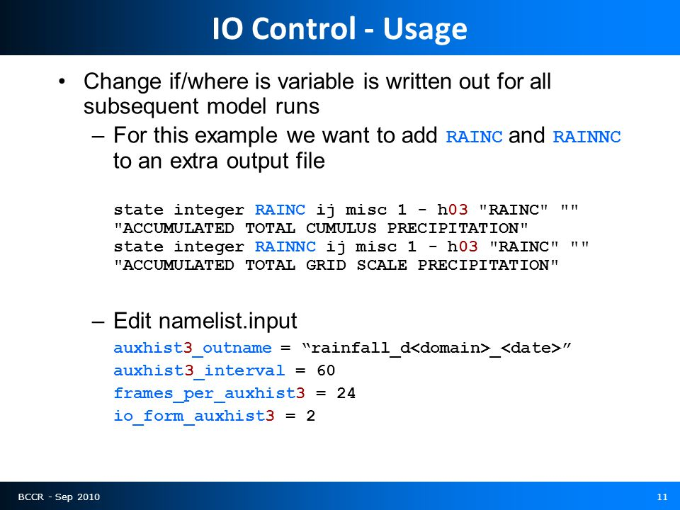 BCCR - Sep 201011 IO Control - Usage Change if/where is variable is written out for all subsequent model runs –For this example we want to add RAINC a