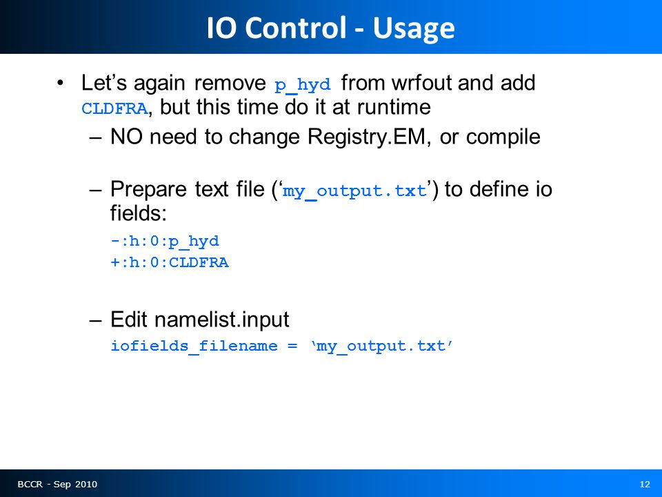 BCCR - Sep 201012 IO Control - Usage Let's again remove p_hyd from wrfout and add CLDFRA, but this time do it at runtime –NO need to change Registry.EM, or compile –Prepare text file (' my_output.txt ') to define io fields: -:h:0:p_hyd +:h:0:CLDFRA –Edit namelist.input iofields_filename = 'my_output.txt'