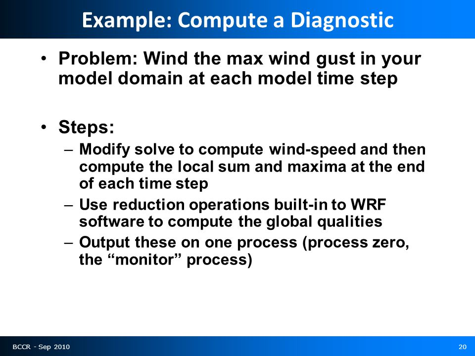 BCCR - Sep 201020 Example: Compute a Diagnostic Problem: Wind the max wind gust in your model domain at each model time step Steps: –Modify solve to compute wind-speed and then compute the local sum and maxima at the end of each time step –Use reduction operations built-in to WRF software to compute the global qualities –Output these on one process (process zero, the monitor process)