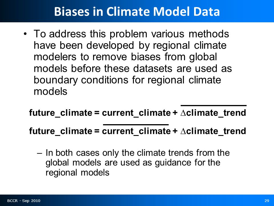BCCR - Sep 201029 Biases in Climate Model Data To address this problem various methods have been developed by regional climate modelers to remove biases from global models before these datasets are used as boundary conditions for regional climate models –In both cases only the climate trends from the global models are used as guidance for the regional models future_climate = current_climate + ∆climate_trend