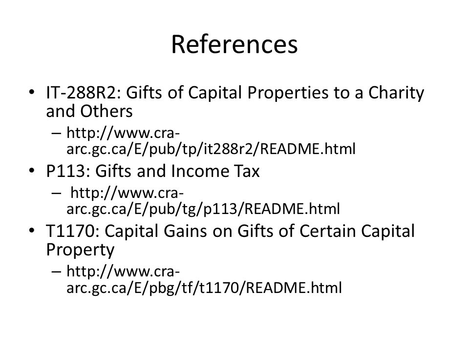 References IT-288R2: Gifts of Capital Properties to a Charity and Others – http://www.cra- arc.gc.ca/E/pub/tp/it288r2/README.html P113: Gifts and Income Tax – http://www.cra- arc.gc.ca/E/pub/tg/p113/README.html T1170: Capital Gains on Gifts of Certain Capital Property – http://www.cra- arc.gc.ca/E/pbg/tf/t1170/README.html