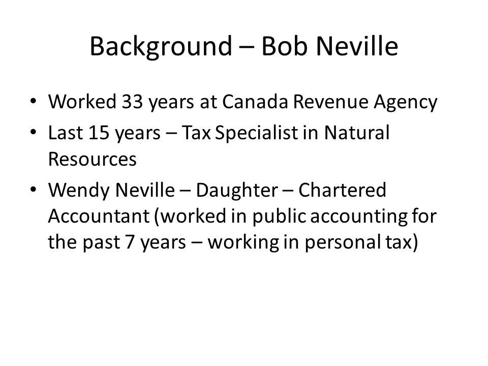 Background – Bob Neville Worked 33 years at Canada Revenue Agency Last 15 years – Tax Specialist in Natural Resources Wendy Neville – Daughter – Chartered Accountant (worked in public accounting for the past 7 years – working in personal tax)