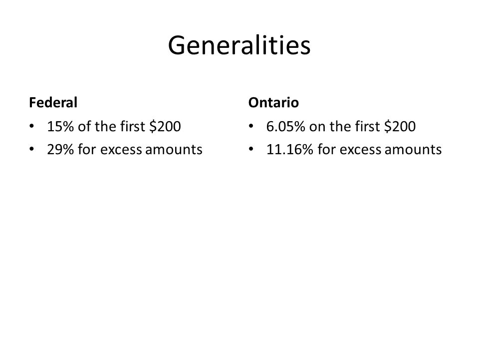 Generalities Federal 15% of the first $200 29% for excess amounts Ontario 6.05% on the first $200 11.16% for excess amounts
