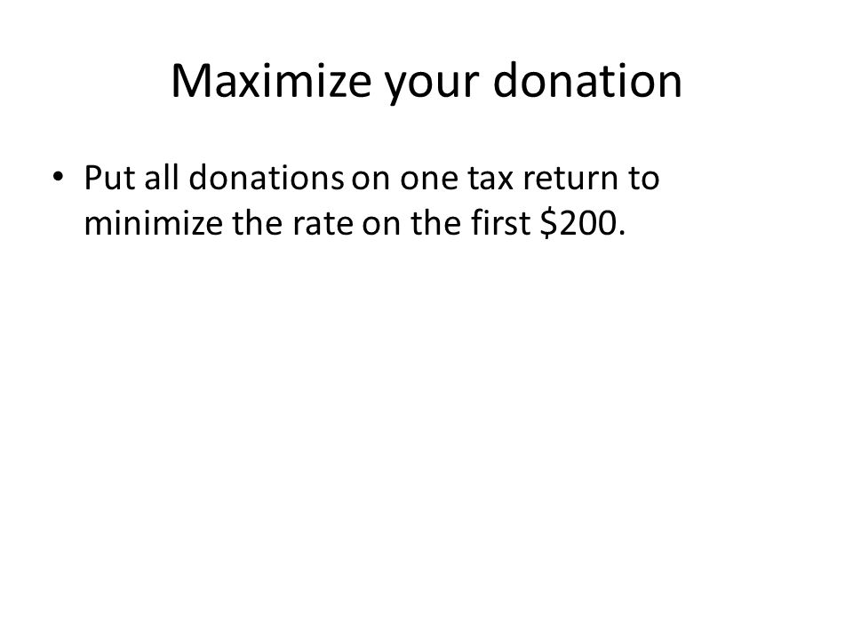 Maximize your donation Put all donations on one tax return to minimize the rate on the first $200.
