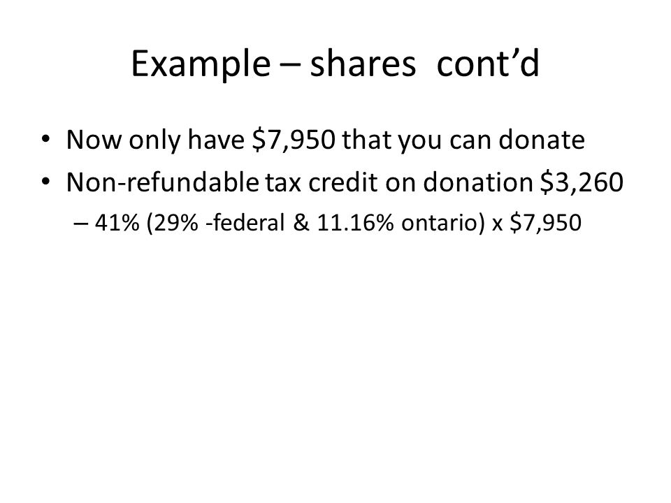 Example – shares cont'd Now only have $7,950 that you can donate Non-refundable tax credit on donation $3,260 – 41% (29% -federal & 11.16% ontario) x