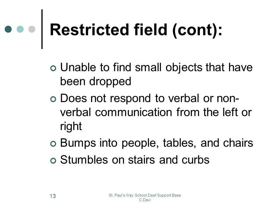 St. Paul's Way School Deaf Support Base C.Dew 13 Restricted field (cont): Unable to find small objects that have been dropped Does not respond to verb