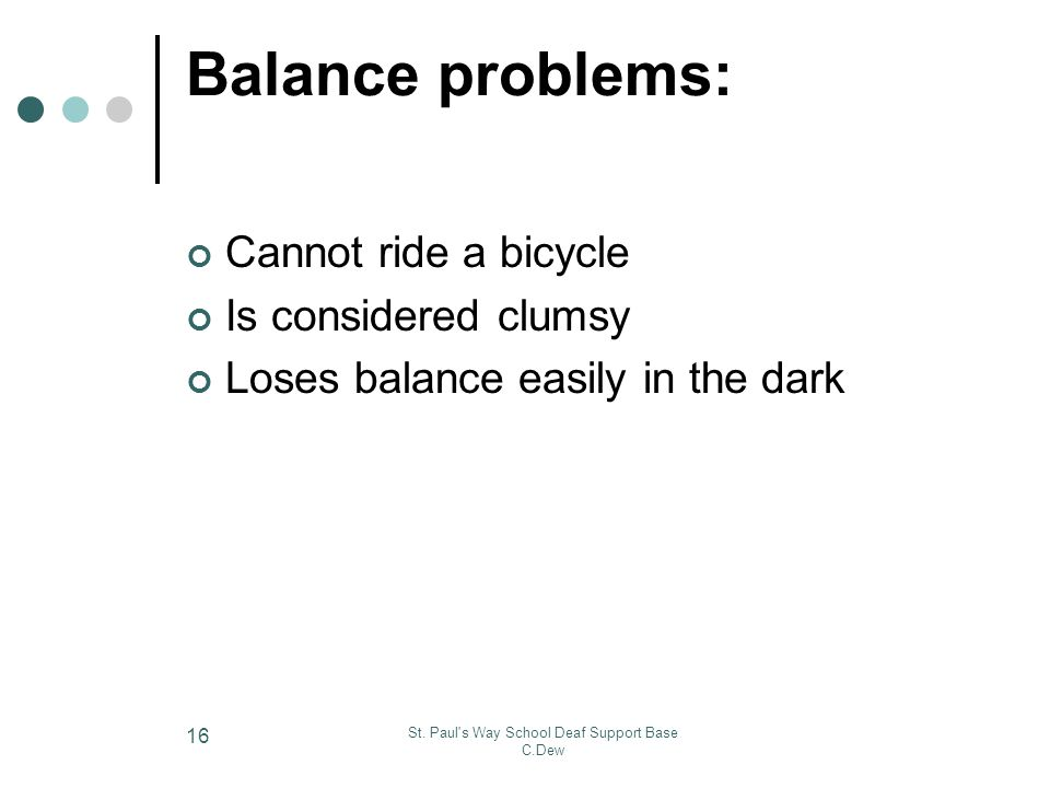 St. Paul's Way School Deaf Support Base C.Dew 16 Balance problems: Cannot ride a bicycle Is considered clumsy Loses balance easily in the dark