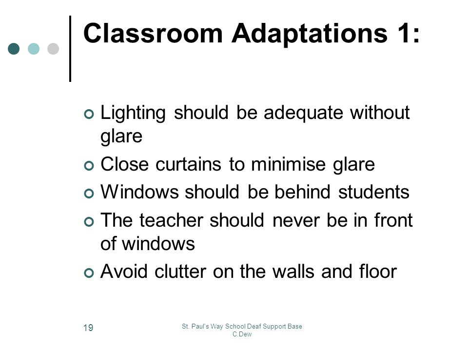 St. Paul's Way School Deaf Support Base C.Dew 19 Classroom Adaptations 1: Lighting should be adequate without glare Close curtains to minimise glare W