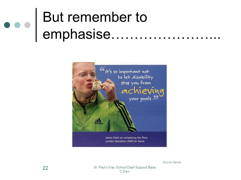 St. Paul's Way School Deaf Support Base C.Dew 22 But remember to emphasise…………………... Source: Sense