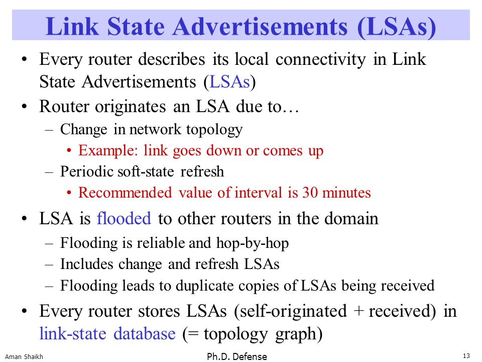 13 Aman Shaikh Ph.D. Defense Link State Advertisements (LSAs) Every router describes its local connectivity in Link State Advertisements (LSAs) Router