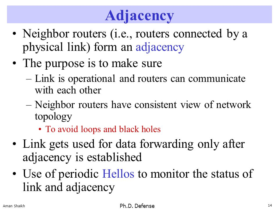 14 Aman Shaikh Ph.D. Defense Adjacency Neighbor routers (i.e., routers connected by a physical link) form an adjacency The purpose is to make sure –Li