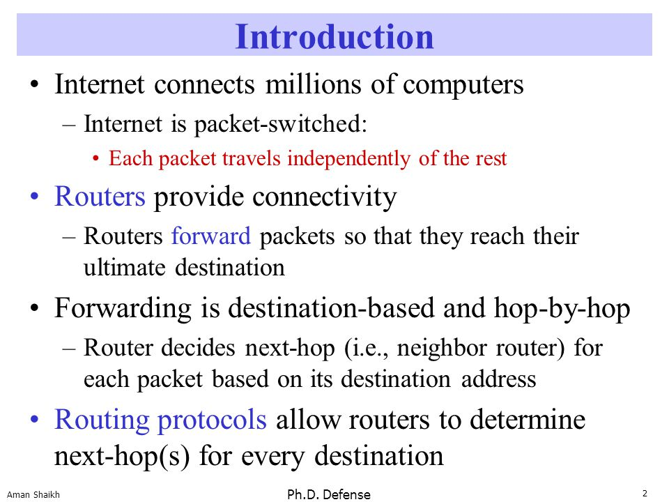2 Aman Shaikh Ph.D. Defense Introduction Internet connects millions of computers –Internet is packet-switched: Each packet travels independently of th