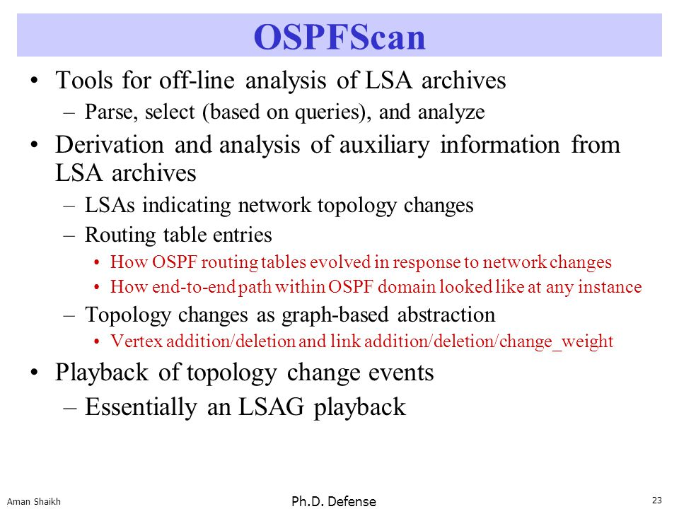 23 Aman Shaikh Ph.D. Defense OSPFScan Tools for off-line analysis of LSA archives –Parse, select (based on queries), and analyze Derivation and analys