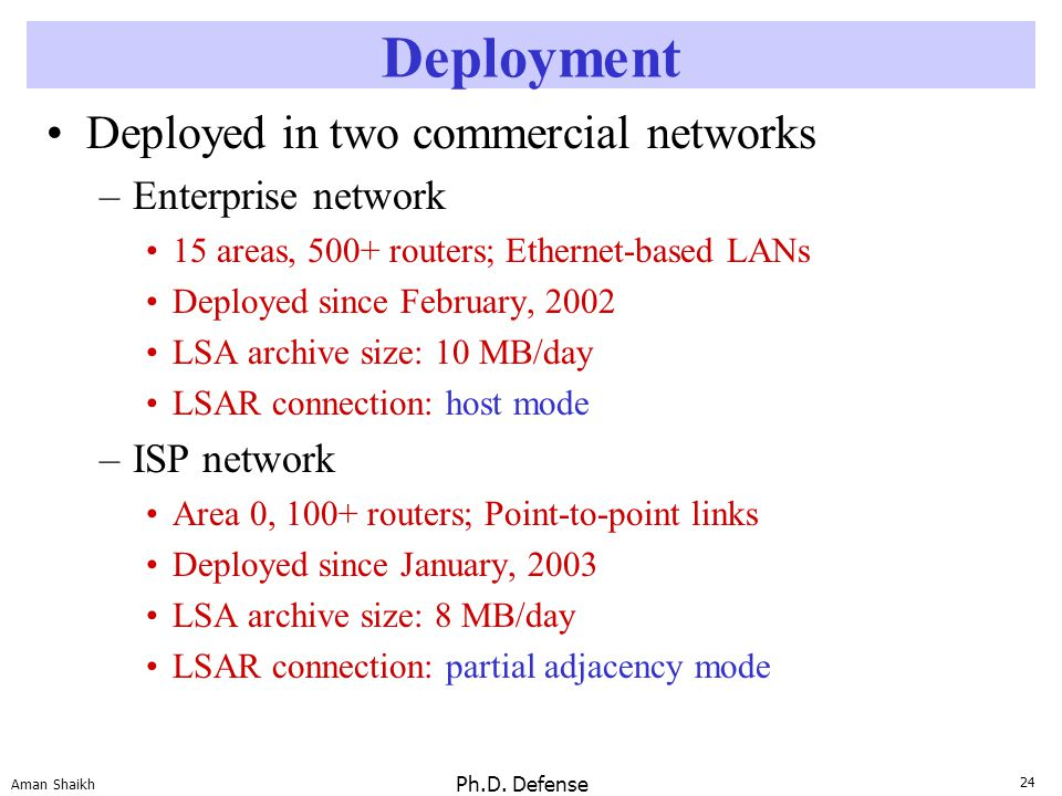 24 Aman Shaikh Ph.D. Defense Deployment Deployed in two commercial networks –Enterprise network 15 areas, 500+ routers; Ethernet-based LANs Deployed s