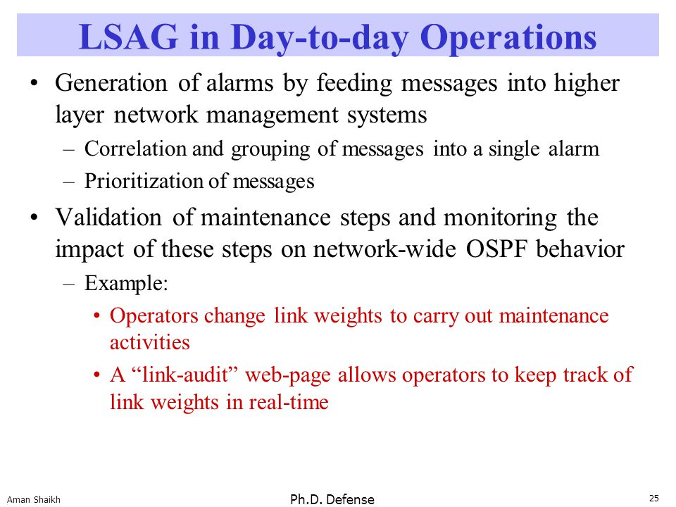 25 Aman Shaikh Ph.D. Defense LSAG in Day-to-day Operations Generation of alarms by feeding messages into higher layer network management systems –Corr