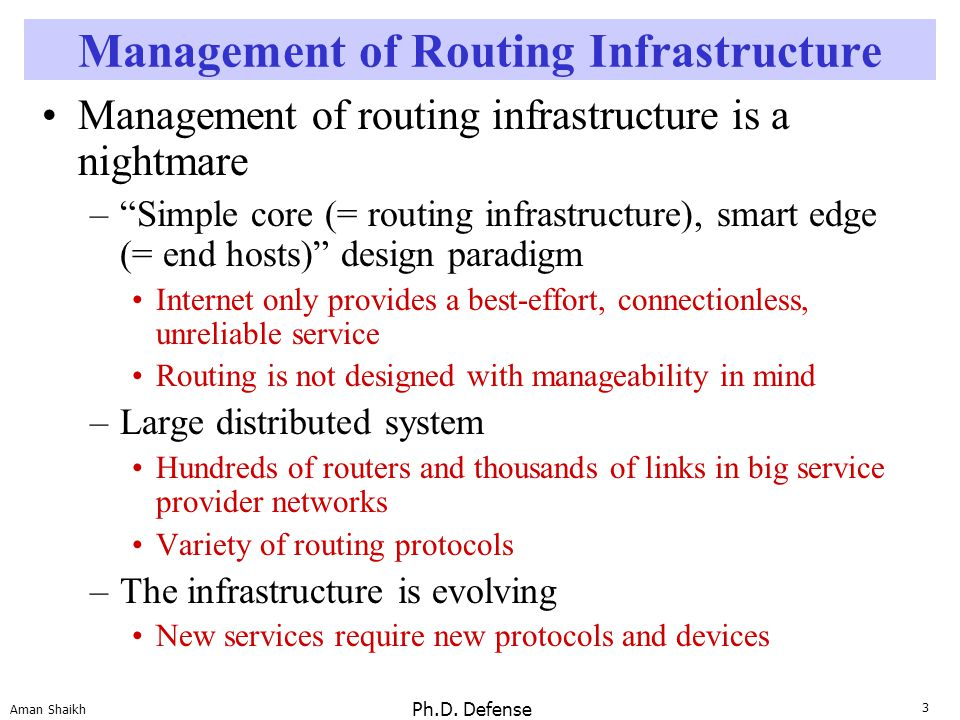 "3 Aman Shaikh Ph.D. Defense Management of Routing Infrastructure Management of routing infrastructure is a nightmare –""Simple core (= routing infrastr"