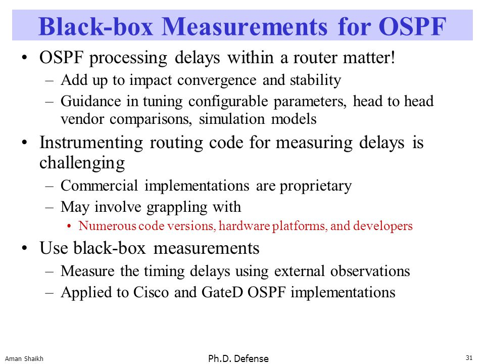 31 Aman Shaikh Ph.D. Defense Black-box Measurements for OSPF OSPF processing delays within a router matter! –Add up to impact convergence and stabilit