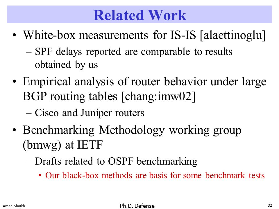 32 Aman Shaikh Ph.D. Defense Related Work White-box measurements for IS-IS [alaettinoglu] –SPF delays reported are comparable to results obtained by u