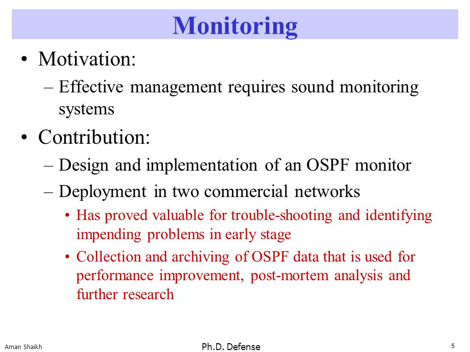 5 Aman Shaikh Ph.D. Defense Monitoring Motivation: –Effective management requires sound monitoring systems Contribution: –Design and implementation of