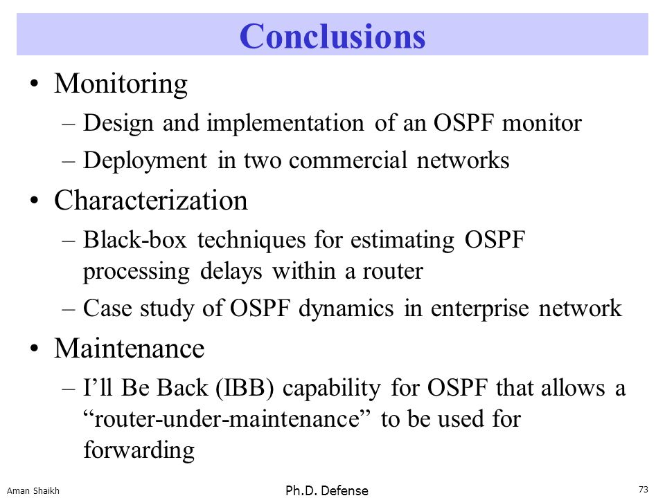 73 Aman Shaikh Ph.D. Defense Conclusions Monitoring –Design and implementation of an OSPF monitor –Deployment in two commercial networks Characterizat