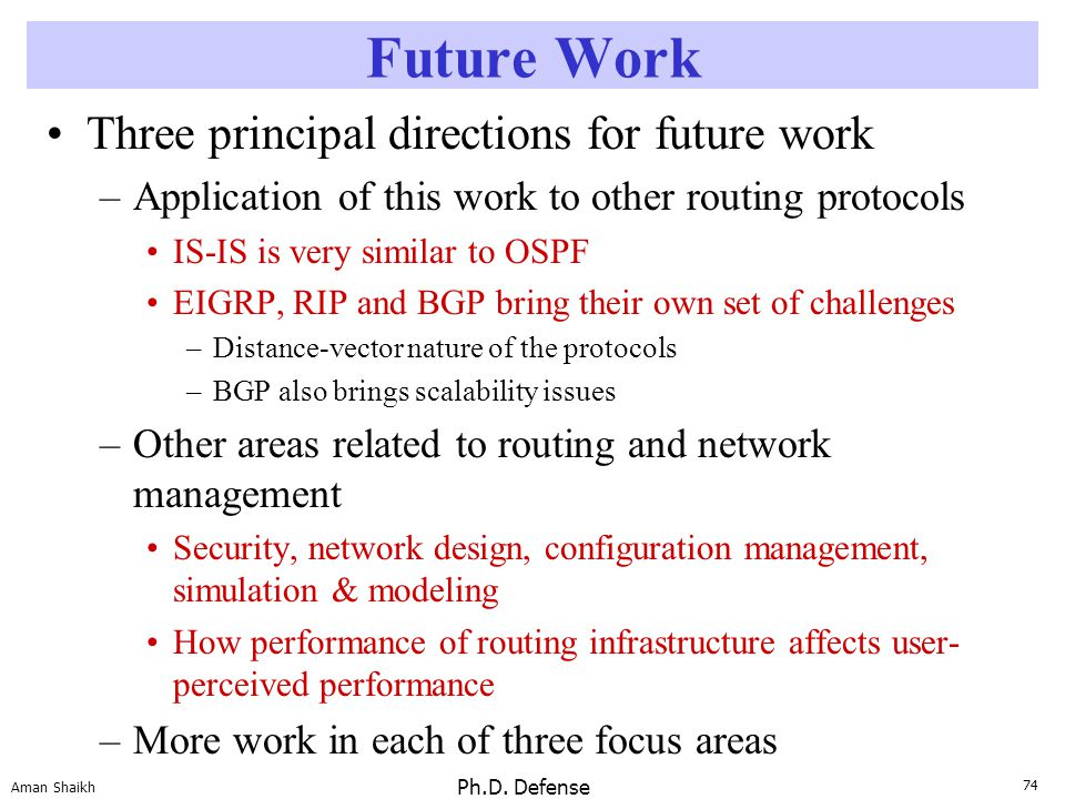74 Aman Shaikh Ph.D. Defense Future Work Three principal directions for future work –Application of this work to other routing protocols IS-IS is very