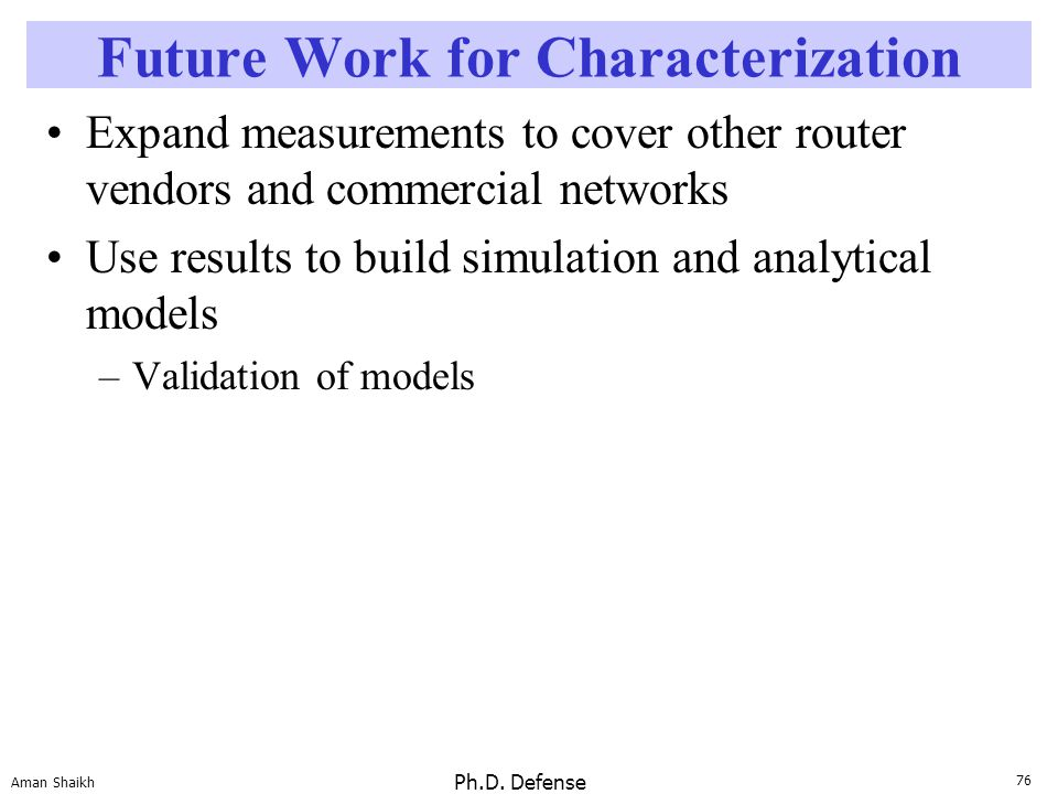 76 Aman Shaikh Ph.D. Defense Future Work for Characterization Expand measurements to cover other router vendors and commercial networks Use results to