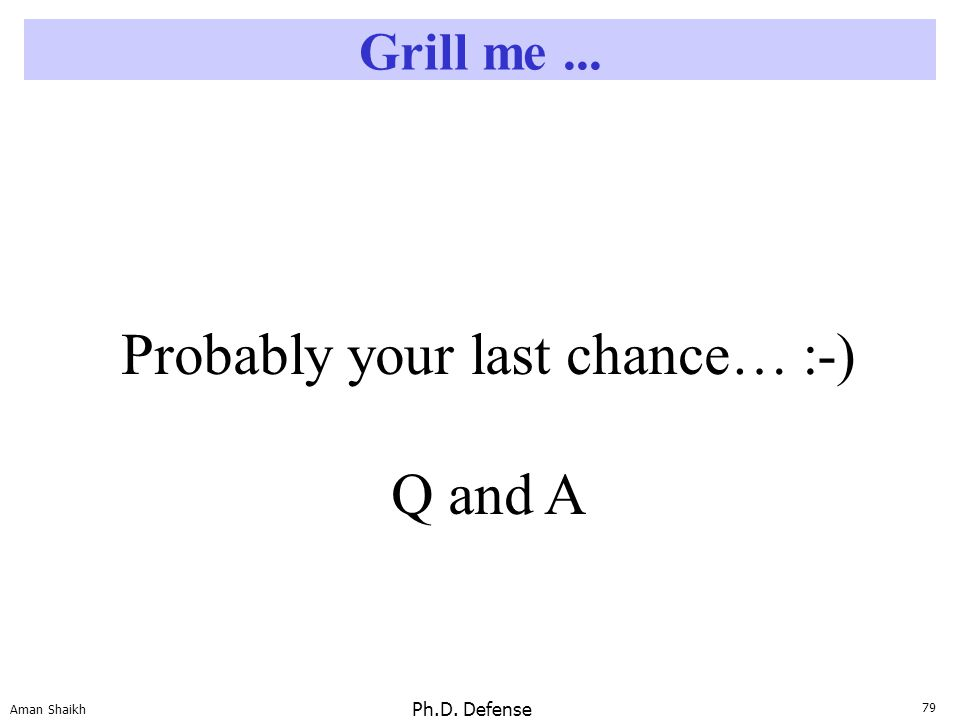79 Aman Shaikh Ph.D. Defense Grill me... Probably your last chance… :-) Q and A
