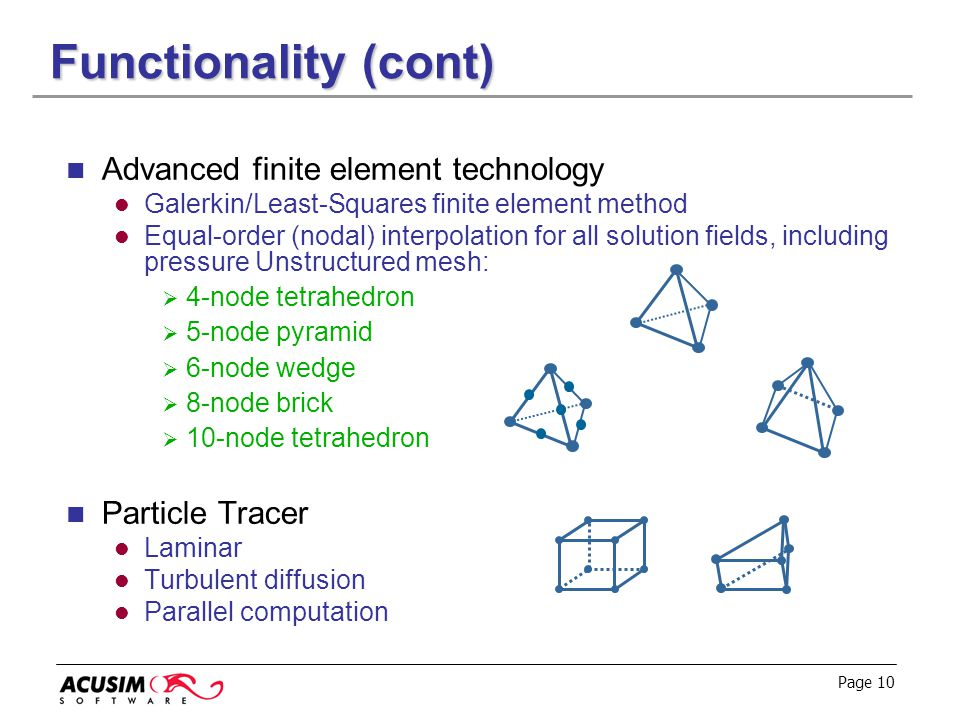 Page 10 Functionality (cont) Advanced finite element technology Galerkin/Least-Squares finite element method Equal-order (nodal) interpolation for all