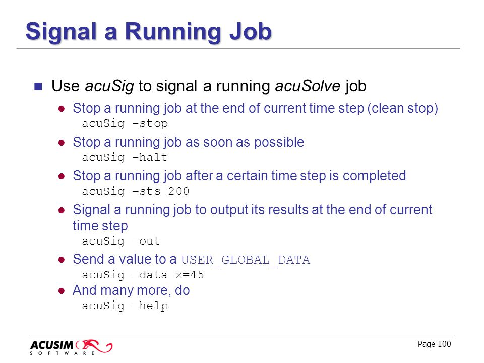 Page 100 Signal a Running Job Use acuSig to signal a running acuSolve job Stop a running job at the end of current time step (clean stop) acuSig -stop