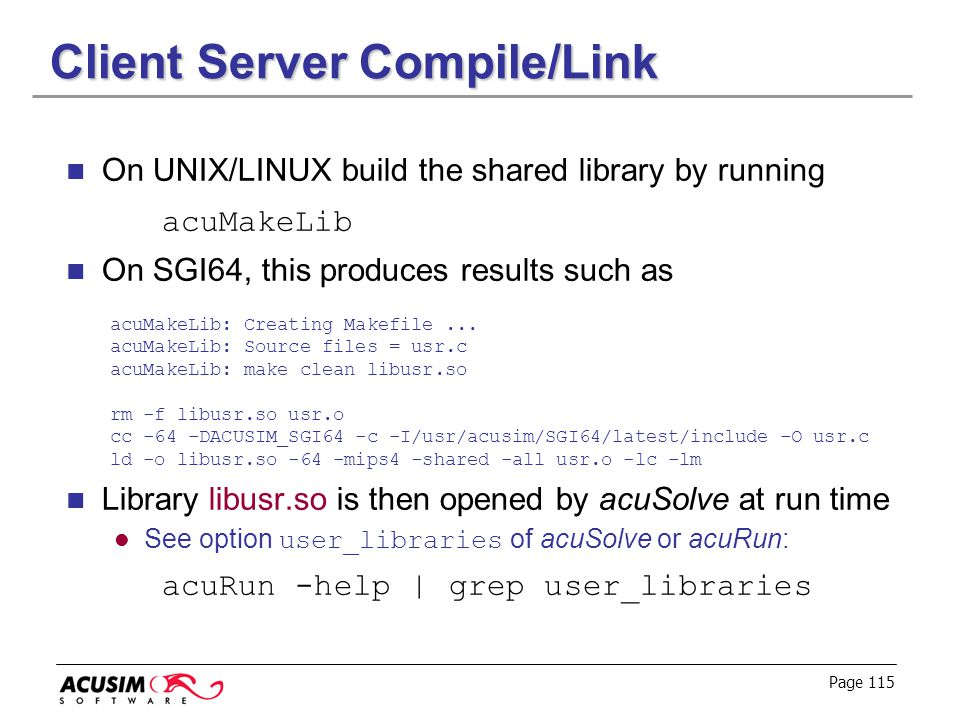 Page 115 Client Server Compile/Link On UNIX/LINUX build the shared library by running acuMakeLib On SGI64, this produces results such as acuMakeLib: C