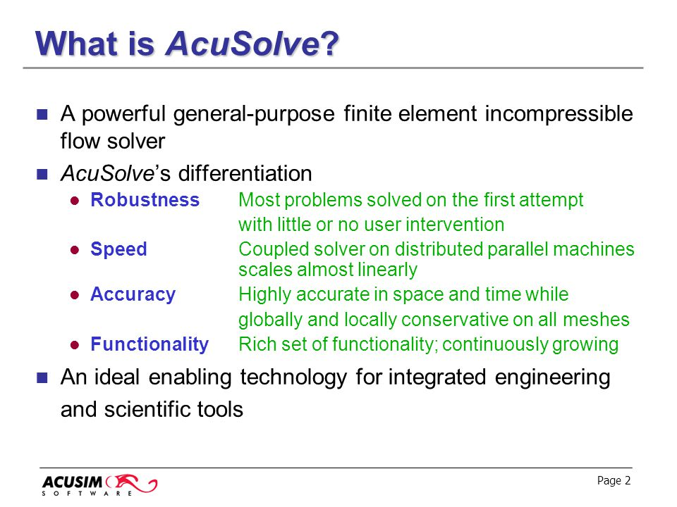 Page 2 What is AcuSolve? A powerful general-purpose finite element incompressible flow solver AcuSolve's differentiation Robustness Most problems solv