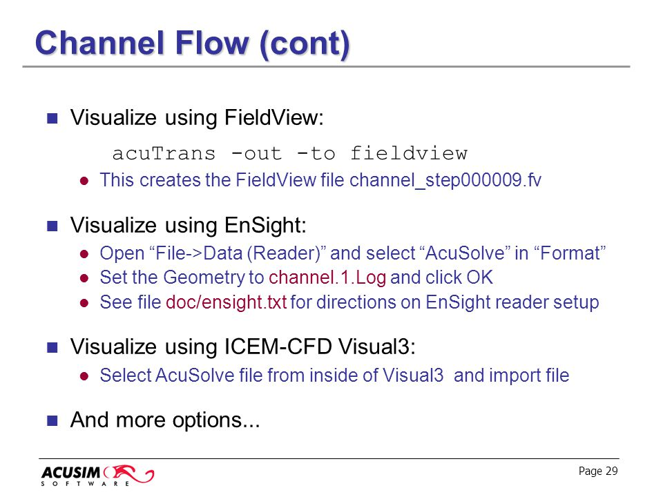 Page 29 Channel Flow (cont) Visualize using FieldView: acuTrans -out -to fieldview This creates the FieldView file channel_step000009.fv Visualize usi