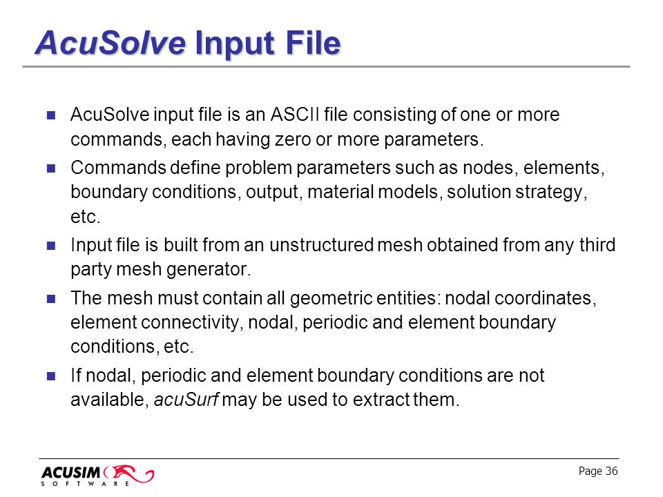 Page 36 AcuSolve Input File AcuSolve input file is an ASCII file consisting of one or more commands, each having zero or more parameters. Commands def